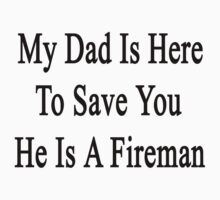 My Dad Is Here To Save You He's A Fireman  by supernova23