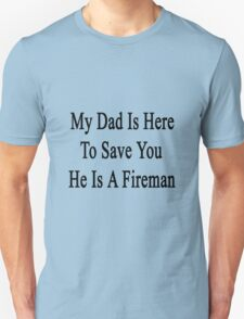 My Dad Is Here To Save You He's A Fireman  Unisex T-Shirt