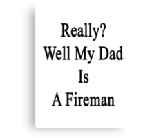 Really? Well My Dad Is A Fireman  Canvas Print