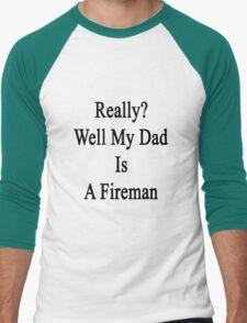 Really? Well My Dad Is A Fireman  Men's Baseball ¾ T-Shirt