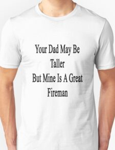 Your Dad May Be Taller But Mine Is A Great Firefighter  T-Shirt