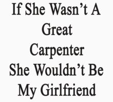 If She Wasn't A Great Carpenter She Wouldn't Be My Girlfriend  by supernova23