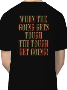 Get Tough! When the going gets tough, the tough get going! On BLACK Classic T-Shirt