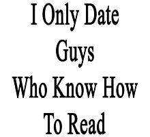I Only Date Guys Who Know How To Read  by supernova23