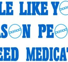 People like you are the reason people like me need medication Funny Geek Nerd Sticker