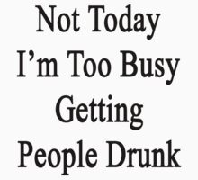 Not Today I'm Too Busy Getting People Drunk  by supernova23