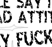 People say i have a bad attitude i say fuck'em Funny Geek Nerd Sticker