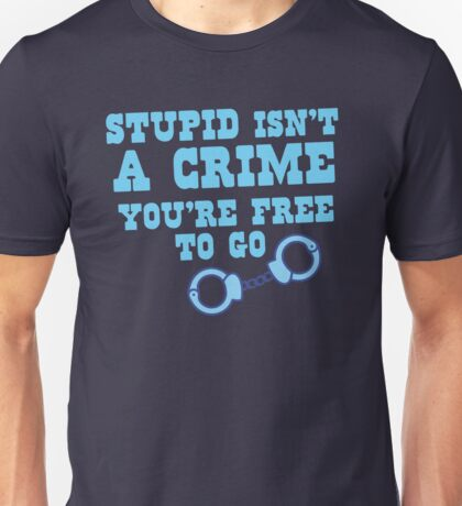STUPID isn't a CRIME You're FREE to GO! Unisex T-Shirt