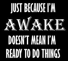 Just Because I'm Awake Doesn't Mean I'm Ready To Do Things by laurenw13