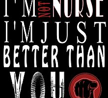 I'm Not A Nurse I'm Just Better Than You by inkedcreatively
