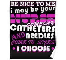 BE NICE TO ME I MAY BE YOUR NURSE SOME DAY CATHETERS NEEDLES AND COME IN SIZES I CHOOSE Poster