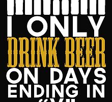 "I ONLY DRINK BEER ON DAYS ENDING IN ""Y"" by BADASSTEES"