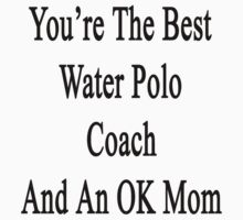 You're The Best Water Polo Coach And An OK Mom  by supernova23