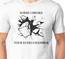 Sorry I broke your echo chamber  (QUIT WHINING COLLECTION) Unisex T-Shirt
