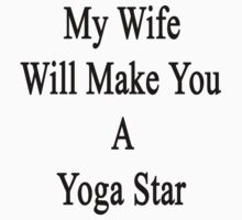 My Wife Will Make You A Yoga Star  by supernova23