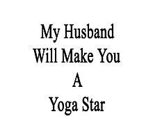 My Husband Will Make You A Yoga Star  Photographic Print
