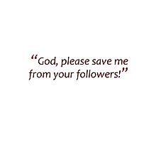 Save me from your followers... (Amazing Sayings) by gshapley