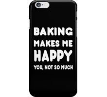 Baking Makes Me Happy You, Not So Much - Tshirts & Hoodies iPhone Case/Skin