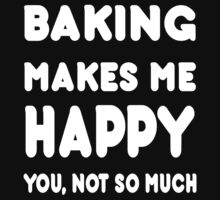 Baking Makes Me Happy You, Not So Much - Tshirts & Hoodies by custom222