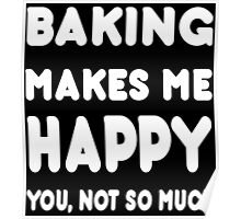 Baking Makes Me Happy You, Not So Much - Tshirts & Hoodies Poster