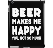 Beer Makes Me Happy You, Not So Much - Tshirts & Hoodies iPad Case/Skin