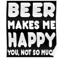 Beer Makes Me Happy You, Not So Much - Tshirts & Hoodies Poster