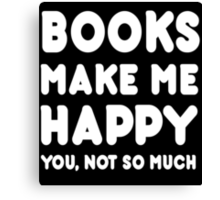 Books Make Me Happy You, Not So Much - Tshirts & Hoodies Canvas Print