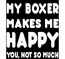 My Boxer Makes Me Happy You, Not So Much - Custom Tshirts Photographic Print