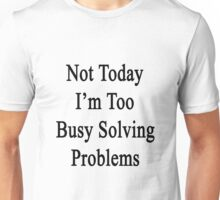Not Today I'm Too Busy Solving Problems  Unisex T-Shirt