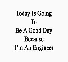 Today Is Going To Be A Good Day Because I'm An Engineer  Unisex T-Shirt
