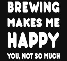 Brewing Makes Me Happy You, Not So Much - Tshirts & Hoodies by custom222