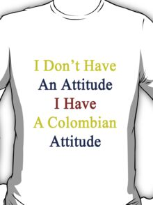 I Don't Have An Attitude I Have A Colombian Attitude  T-Shirt