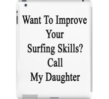 Want To Improve Your Surfing Skills? Call My Daughter  iPad Case/Skin