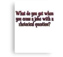 What do you get when you cross a joke with a rhetorical question? Canvas Print