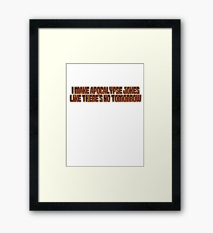 I make apocalypse jokes like there's no tomorrow. Framed Print