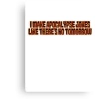 I make apocalypse jokes like there's no tomorrow. Canvas Print