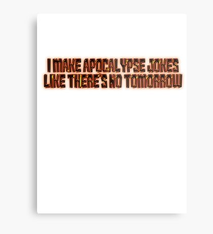 I make apocalypse jokes like there's no tomorrow. Metal Print