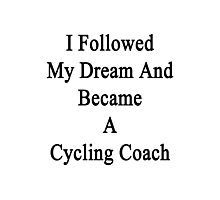 I Followed My Dream And Became A Cycling Coach  Photographic Print