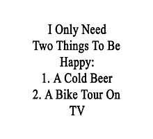 I Only Need Two Things To Be Happy 1. A Cold Beer 2. A Bike Tour On TV  Photographic Print