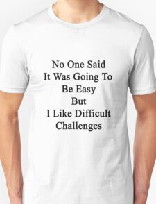 No One Said It Was Going To Be Easy But I Like Difficult Challenges  T-Shirt
