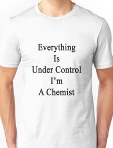 Everything Is Under Control I'm A Chemist  Unisex T-Shirt