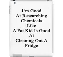 I'm Good At Researching Chemicals Like A Fat Kid Is Good At Cleaning Out A Fridge  iPad Case/Skin