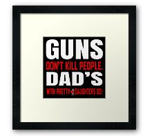 Guns Don't Kill People Dad's With Pretty Daughters Do - TShirts & Hoodies Framed Print