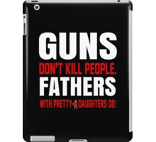 Guns Don't Kill People Fathers With Pretty Daughters Do - TShirts & Hoodies iPad Case/Skin
