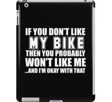 If You Don't Like My Bike Then You Probably Won't Like Me And I'm Okay With That - TShirts & Hoodies  iPad Case/Skin
