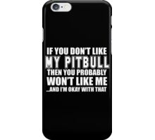 If You Don't Like My Pitbull Then You Probably Won't Like Me And I'm Okay With That - TShirts & Hoodies  iPhone Case/Skin