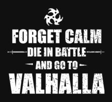 Forget Calm Die In Battle And Go To Valhalla - TShirts & Hoodies by funnyshirts2015