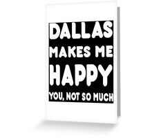 Dallas Makes Me Happy You, Not So Much - Custom Tshirts Greeting Card