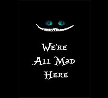 We're All Mad Here Chesire Cat by laurenpears