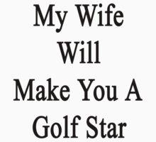 My Wife Will Make You A Golf Star  by supernova23